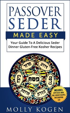 Passover Seder Made Easy: Your Guide To A Delicious Seder Dinner Of Gluten-Free Kosher Recipes All Planned Out