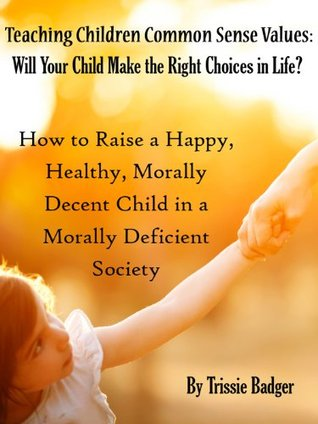 Teaching Children Common Sense Values: Will Your Child Make The Right Choices In Life?: How To Raise A Happy, Healthy, Morally Decent Child In A Morally Deficient Society