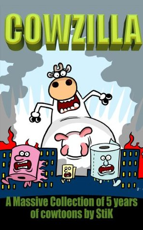 COWZILLA!: A collection of 5 years of World of Cow cartoons by StiK (World of Cow Cowzilla. Book 1)
