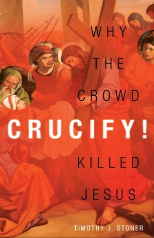 Crucify!: why the crowd killed jesus by Timothy J. Stoner
