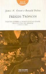 Frescos Trópicos - Fontes sobre a Homossexualidade Masculina no Brasil - 1870-1980