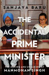 The Accidental Prime Minister (The Making and Unmaking of Manmohan Singh)