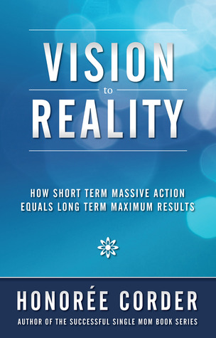 Vision to Reality: How Short Term Massive Action Equals Long Term Maximum Results - Honoree Corder