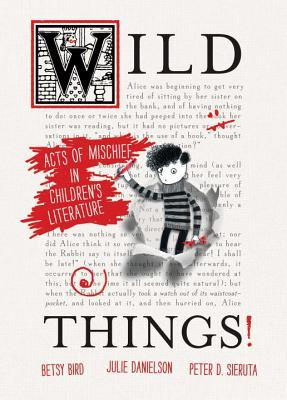Wild Things! Acts of Mischief in Children's Literature by Betsy Bird