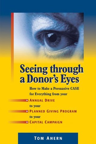 seeing-through-a-donor-s-eyes-how-to-make-a-persuasive-case-for-everything-from-your-annual-drive-to-your-planned-giving-program-to-your-capital-campaign