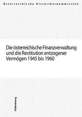 Die Osterreichische Finanzverwaltung Und Die Restitution Entzogener Vermogen 1945 Bis 1960