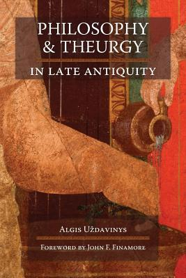 Philosophy and Theurgy in Late Antiquity by Algis Uždavinys