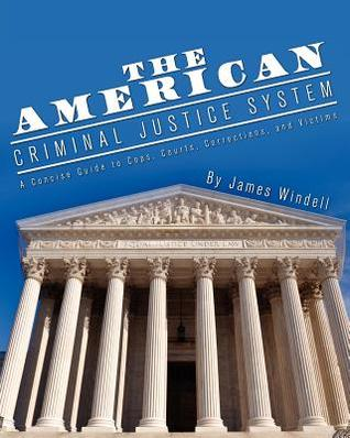 The American Criminal Justice System: A Concise Guide to Cops, Courts, Corrections, and Victims