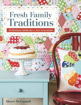 Fresh Family Traditions - Print-On-Demand Edition: 18 Heirloom Quilts for a New Generation