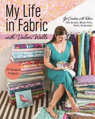 My Life in Fabric with Valori Wells: 14 Modern Projects Get Creative with Fabric Silk Screen, Block Print, Paint, Embroider