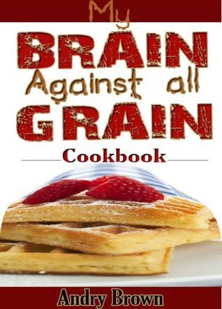 My brain against all grain Cookbook: 61 Easy-to-make Healthy Foods that would help you stick to the Grain-Brain-free Diet
