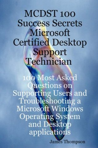 MCDST 100 Success Secrets Microsoft Certified Desktop Support Technician 100 Most Asked Questions on Supporting Users and Troubleshooting a Microsoft
