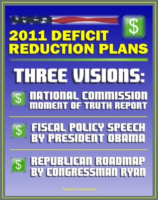 2011 Deficit Reduction Plans: The Moment of Truth, Final Report of National Commission on Fiscal Responsibility and Reform, Speech by President Obama, House Republican Roadmap by Congressman Ryan