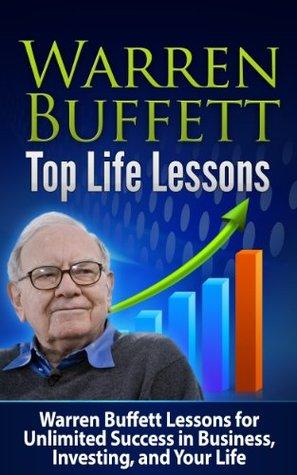 WARREN BUFFETT Top Life Lessons: Warren Buffett Lessons for Unlimited Success in Business, Investing and Life! Warren Buffett