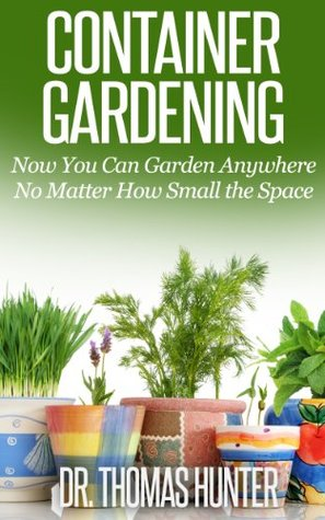 Container Gardening: Now You Can Garden Anywhere No Matter How Small the Space