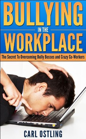 Bullying: In The Workplace (The Secret To Overcoming Bully Bosses and Crazy Co-Workers) (2nd Edition) (Job Stress)