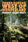 Three Blocks West of Wonderland by Heather Susen Haley
