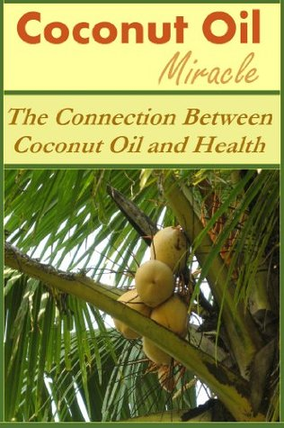 Coconut Oil Miracle: The Connection Between Coconut Oil and Health