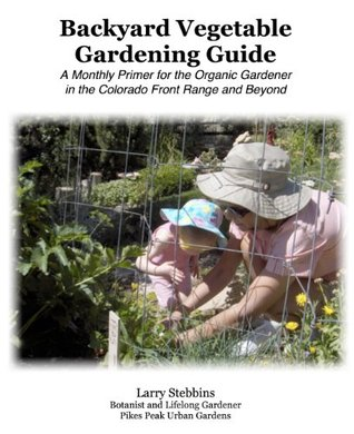 The Backyard Vegetable Gardening Guide: A Monthly Primer for the Organic Gardener in the Colorado Front Range and Beyond
