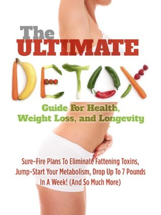 The Ultimate Detox Guide For Health, Weight Loss, And Longevity: Sure-Fire Plans To Eliminate Fattening Toxins, Jump-Start Your Metabolism, Drop Up To 7 Pounds In A Week!