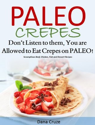 Paleo Crepes: Don't Listen to Them, You are Allowed to Eat Crepes on PALEO! Scrumptious Beef, Chicken, Fish and Dessert Recipes