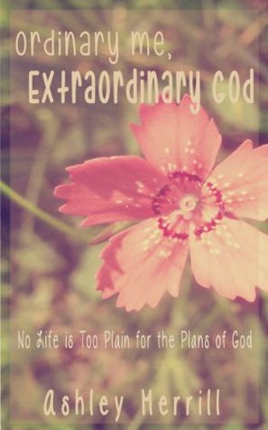 Ordinary Me, Extraordinary God: No Life is too Plain for the Plans of God
