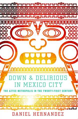 Down and Delirious in Mexico City by Daniel Hernandez