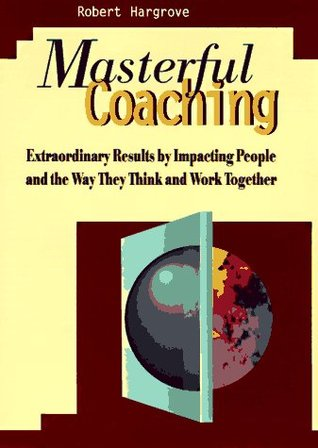 Masterful Coaching: Extraordinary Results by Impacting People and the Way They Think and Work Together