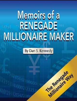 Memoirs of a Renegade Millionaire Maker- A compilation of Insightful thoughts from Dan S. Kennedy