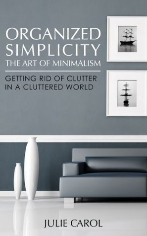 Organized Simplicity: The Art of Minimalism Getting Rid of Clutter in a Cluttered World