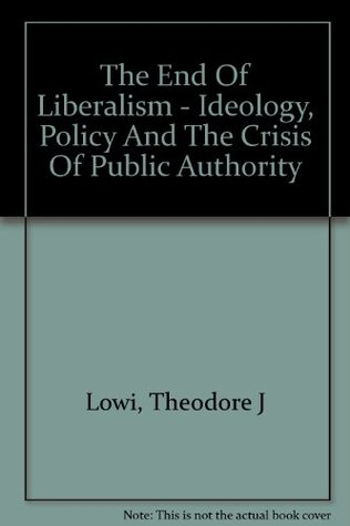 The End of Liberalism: Ideology, Policy, and the Crisis of Public Authority