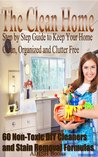 The Clean Home: Step by Step Guide to Keep Your Home Clean, Organized and Clutter Free;60 Non-Toxic DIY Cleaners and Stain Removal Formulas