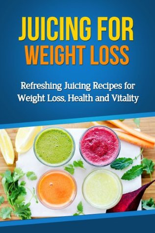Juicing for Weight Loss: Refreshing Juicing Recipes for Weight Loss, Health and Vitality