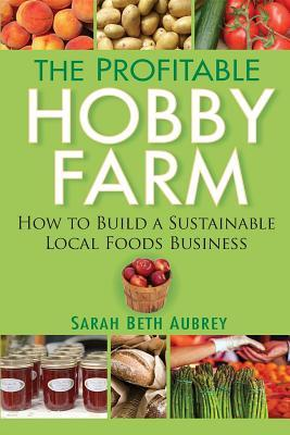 The Profitable Hobby Farm, How to Build a Sustainable Local Foods Business