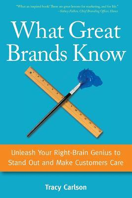 What Great Brands Know: Unleash Your Right-Brain Genius to Stand Out and Make Customers Care