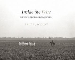Inside the Wire: Photographs from Texas and Arkansas Prisons