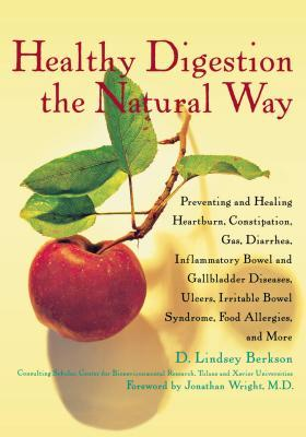 Healthy Digestion the Natural Way: Preventing and Healing Heartburn, Constipation, Gas, Diarrhea, Inflammatory Bowel and Gallbladder Diseases, Ulcers, Irritable Bowel Syndrome, Food Allergies, & More