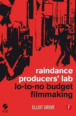 Raindance Producers' Lab Lo-To-No Budget Filmmaking by Elliot Grove