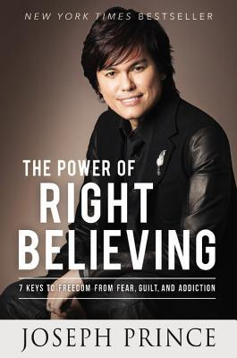 The Power of Right Believing: 7 Keys to Freedom from Fear,Guilt, and Addiction