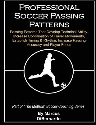 Professional Soccer Passing Patterns: Passing Patterns That Develop Technical Ability, Increase Coordination of Player Movements, Establish Timing & Rhythm, Increase Passing Accuracy and Player Focus
