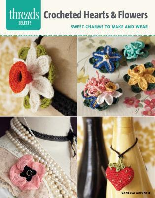 Crocheted Hearts & Flowers: Sweet Charms to Make and Wear