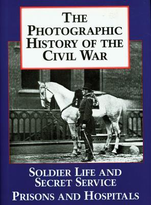 The Photographic History of the Civil War, Vol 4 - Soldier Life and Secret Service / Prisons and Hospitals