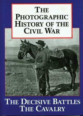 The Photographic History of the Civil War, Vol 2 - The Decisive Battles / The Cavalry
