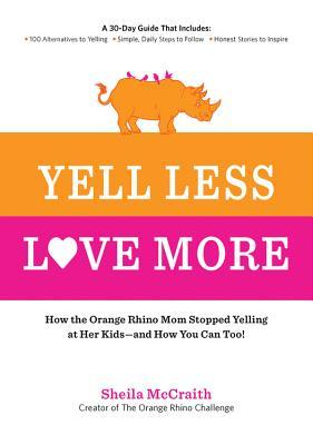 Yell Less, Love More: How the Orange Rhino Mom Stopped Yelling at Her Kids - and How You Can Too!: