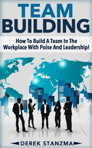 Team Building: How To Build A Team In The Workplace With Poise And Leadership! (Team Building, Management, Leadership Book 1)