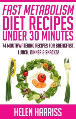 Fast Metabolism Diet Cookbook With Recipes Under 30 Minutes - 74 Mouth-Watering Recipes for Breakfast, Lunch, Dinner, & Snacks (Recipes for All 3 Phases Included!)