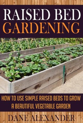 Raised Bed Gardening: How to Use Simple Raised Beds to Grow a Beautiful Vegetable Garden (Raised Bed Garden - Your Ultimate Guide to Planting the Best Garden)