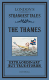 London's Strangest Tales: The Thames: Extraordinary but True Stories