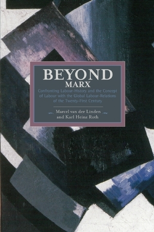 Beyond Marx: Confronting Labour-History and the Concept of Labour with the Global Labour-Relations of the Twenty-First Century