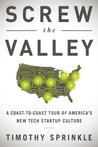 Screw the Valley: A Coast-to-Coast Tour of America's New Tech Startup Culture: New York, Boulder, Austin, Raleigh, Detroit, Las Vegas, Kansas City